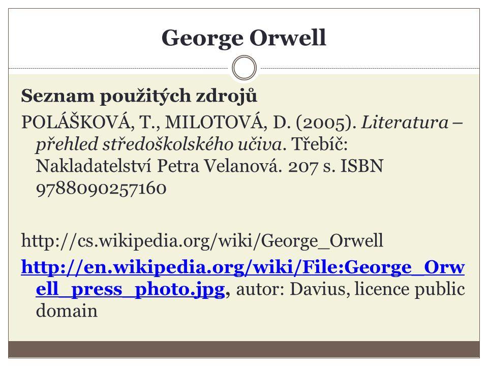 George Orwell Seznam použitých zdrojů POLÁŠKOVÁ, T., MILOTOVÁ, D. (2005). Literatura – přehled středoškolského učiva. Třebíč: Nakladatelství Petra Vel