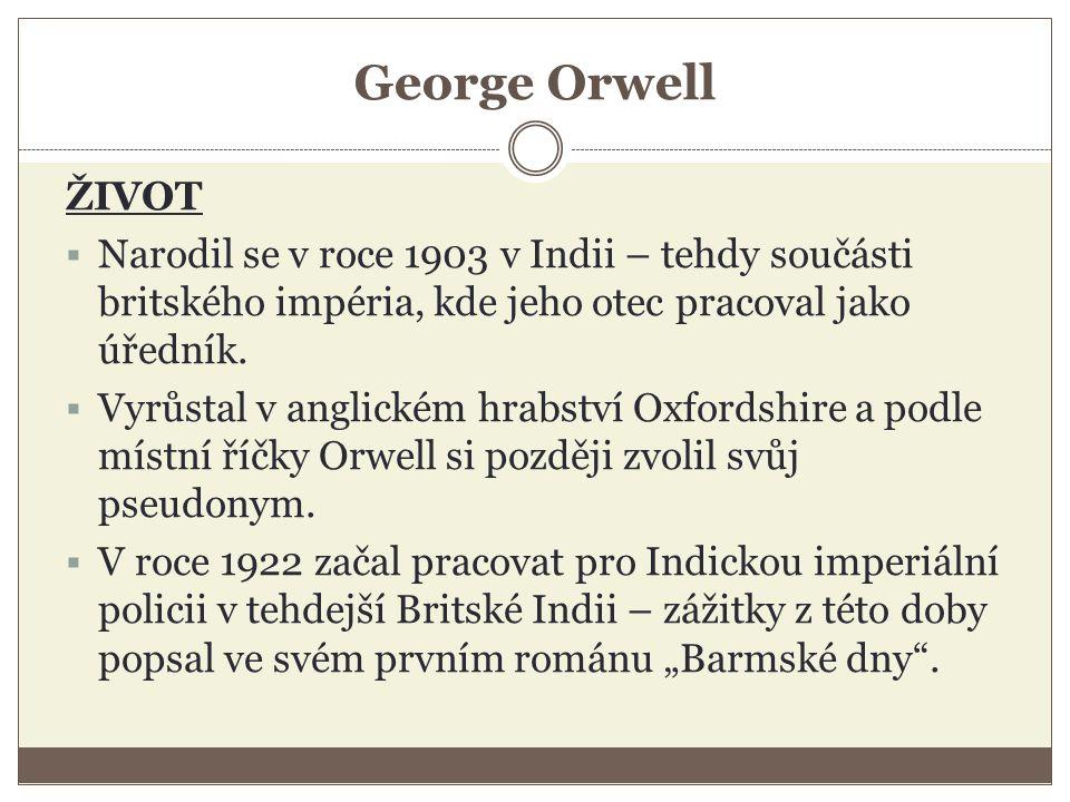 George Orwell ŽIVOT  Narodil se v roce 1903 v Indii – tehdy součásti britského impéria, kde jeho otec pracoval jako úředník.