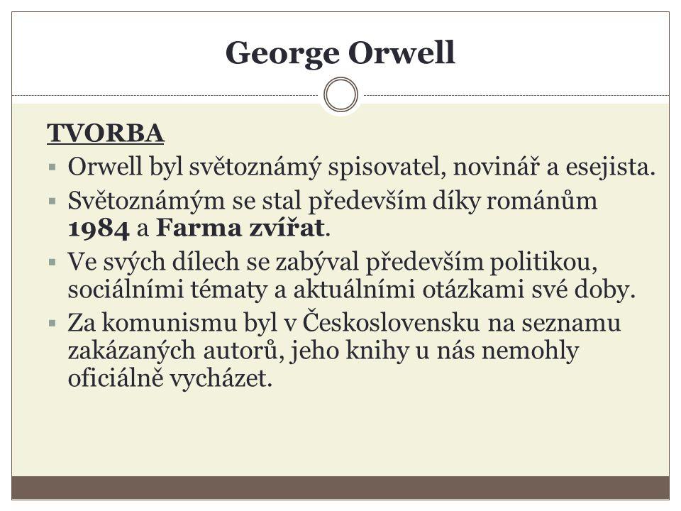 George Orwell TVORBA  Orwell byl světoznámý spisovatel, novinář a esejista.  Světoznámým se stal především díky románům 1984 a Farma zvířat.  Ve sv
