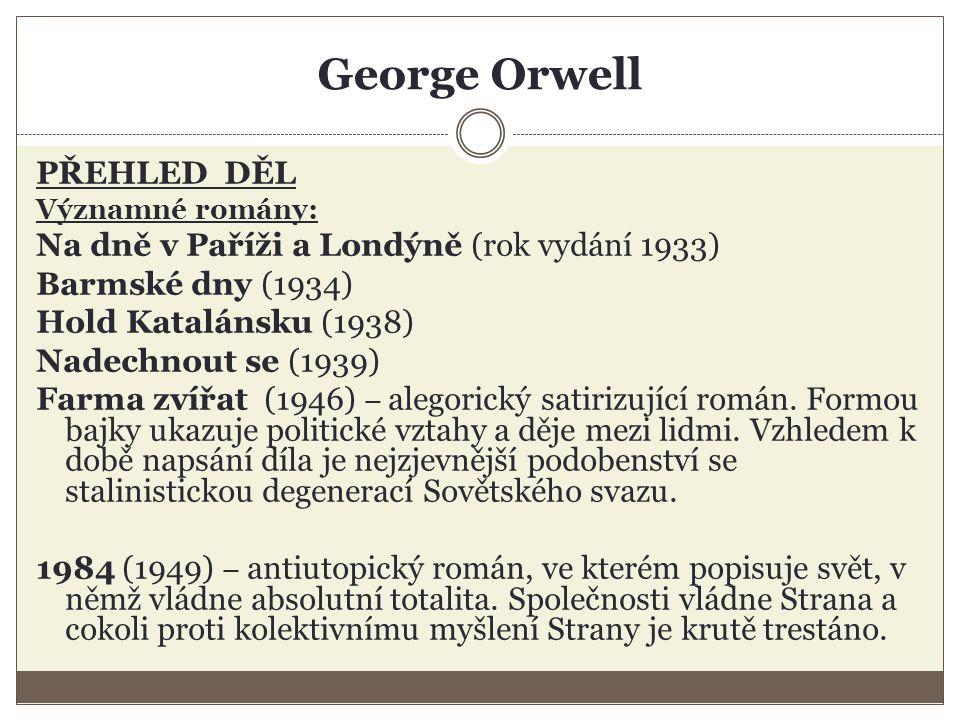 George Orwell PŘEHLED DĚL Významné romány: Na dně v Paříži a Londýně (rok vydání 1933) Barmské dny (1934) Hold Katalánsku (1938) Nadechnout se (1939) Farma zvířat (1946) – alegorický satirizující román.