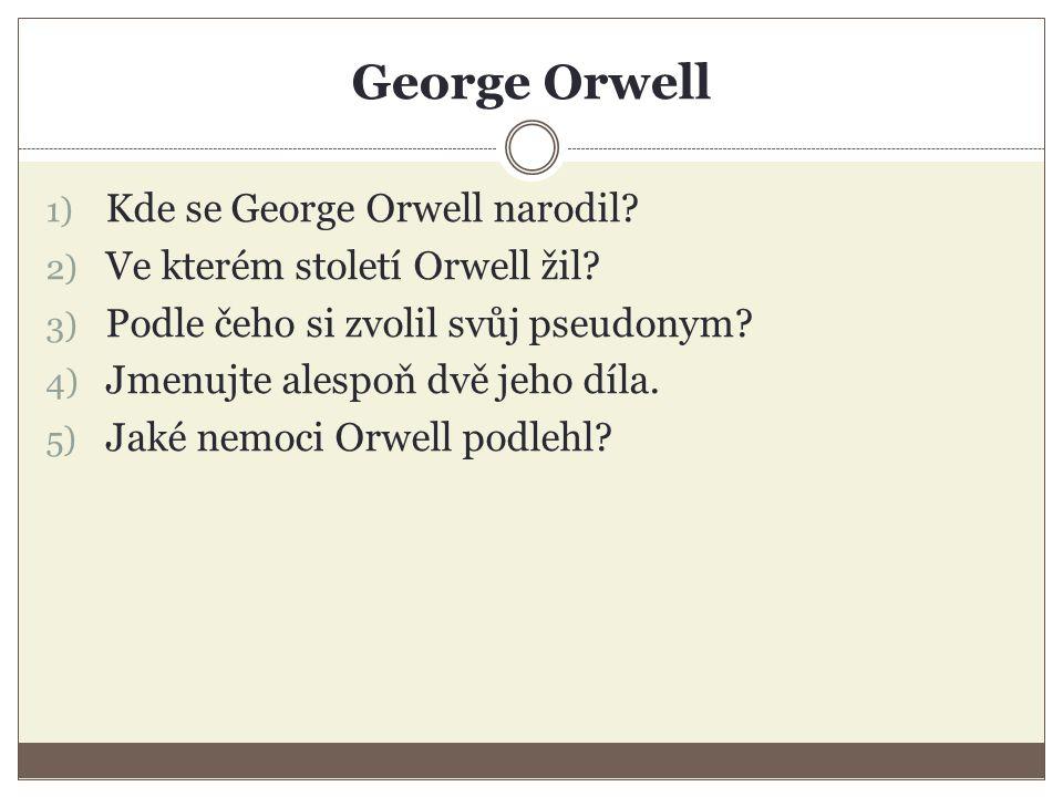 George Orwell 1) Kde se George Orwell narodil? 2) Ve kterém století Orwell žil? 3) Podle čeho si zvolil svůj pseudonym? 4) Jmenujte alespoň dvě jeho d