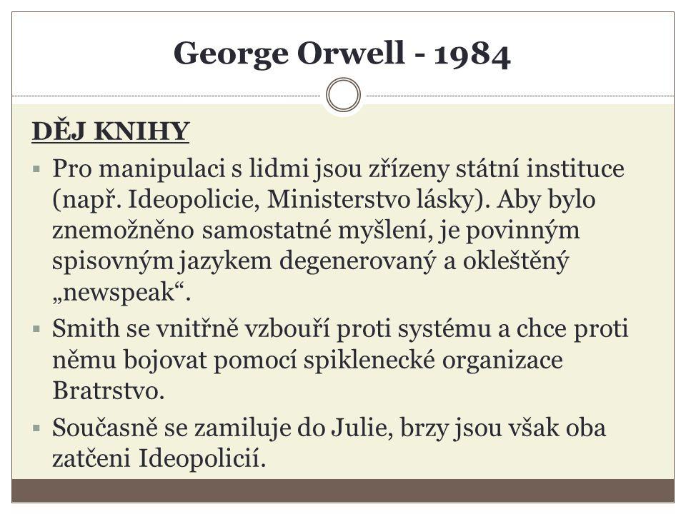 George Orwell - 1984 DĚJ KNIHY  Winston je fyzicky i rozumově týrán – projde vymýváním mozku, zrazuje sám sebe a nakonec skutečně začne milovat Velkého Bratra, proti němuž se vzbouřil.