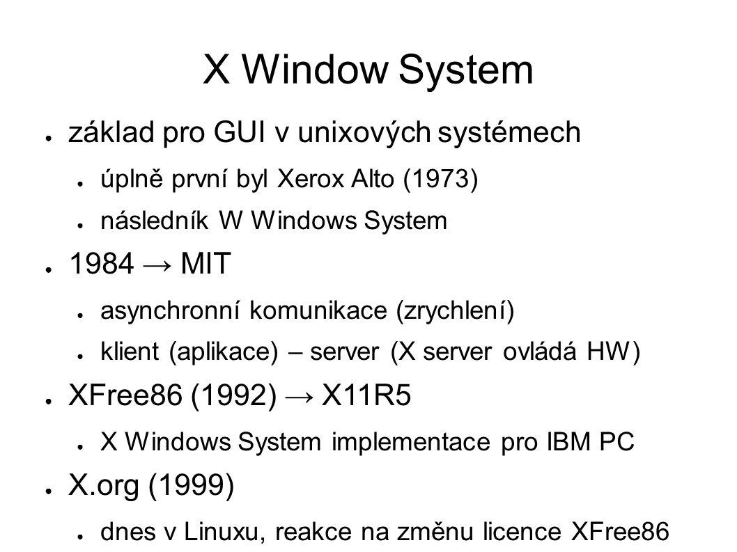 X Window System ● základ pro GUI v unixových systémech ● úplně první byl Xerox Alto (1973) ● následník W Windows System ● 1984 → MIT ● asynchronní komunikace (zrychlení) ● klient (aplikace) – server (X server ovládá HW) ● XFree86 (1992) → X11R5 ● X Windows System implementace pro IBM PC ● X.org (1999) ● dnes v Linuxu, reakce na změnu licence XFree86