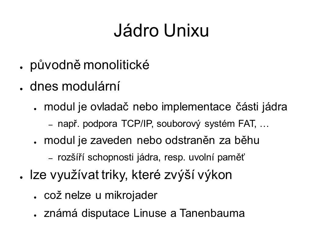 Jádro Unixu ● původně monolitické ● dnes modulární ● modul je ovladač nebo implementace části jádra – např. podpora TCP/IP, souborový systém FAT, … ●