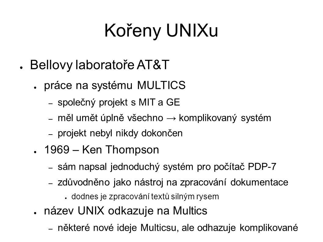 Kořeny UNIXu ● Bellovy laboratoře AT&T ● práce na systému MULTICS – společný projekt s MIT a GE – měl umět úplně všechno → komplikovaný systém – projekt nebyl nikdy dokončen ● 1969 – Ken Thompson – sám napsal jednoduchý systém pro počítač PDP-7 – zdůvodněno jako nástroj na zpracování dokumentace ● dodnes je zpracování textů silným rysem ● název UNIX odkazuje na Multics – některé nové ideje Multicsu, ale odhazuje komplikované