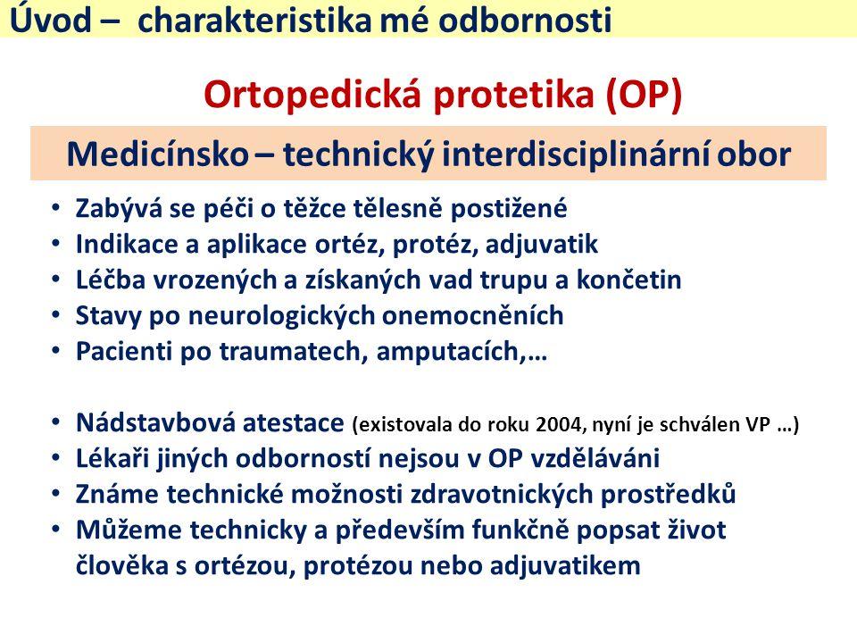 Úvod – charakteristika mé odbornosti Ortopedická protetika (OP) Zabývá se péči o těžce tělesně postižené Indikace a aplikace ortéz, protéz, adjuvatik Léčba vrozených a získaných vad trupu a končetin Stavy po neurologických onemocněních Pacienti po traumatech, amputacích,… Nádstavbová atestace (existovala do roku 2004, nyní je schválen VP …) Lékaři jiných odborností nejsou v OP vzděláváni Známe technické možnosti zdravotnických prostředků Můžeme technicky a především funkčně popsat život člověka s ortézou, protézou nebo adjuvatikem Medicínsko – technický interdisciplinární obor