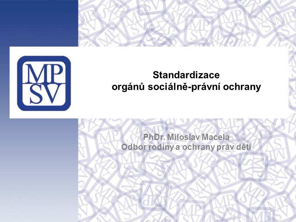 Standardizace orgánů sociálně-právní ochrany PhDr. Miloslav Macela Odbor rodiny a ochrany práv dětí