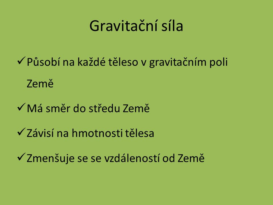 Gravitační síla Působí na každé těleso v gravitačním poli Země Má směr do středu Země Závisí na hmotnosti tělesa Zmenšuje se se vzdáleností od Země