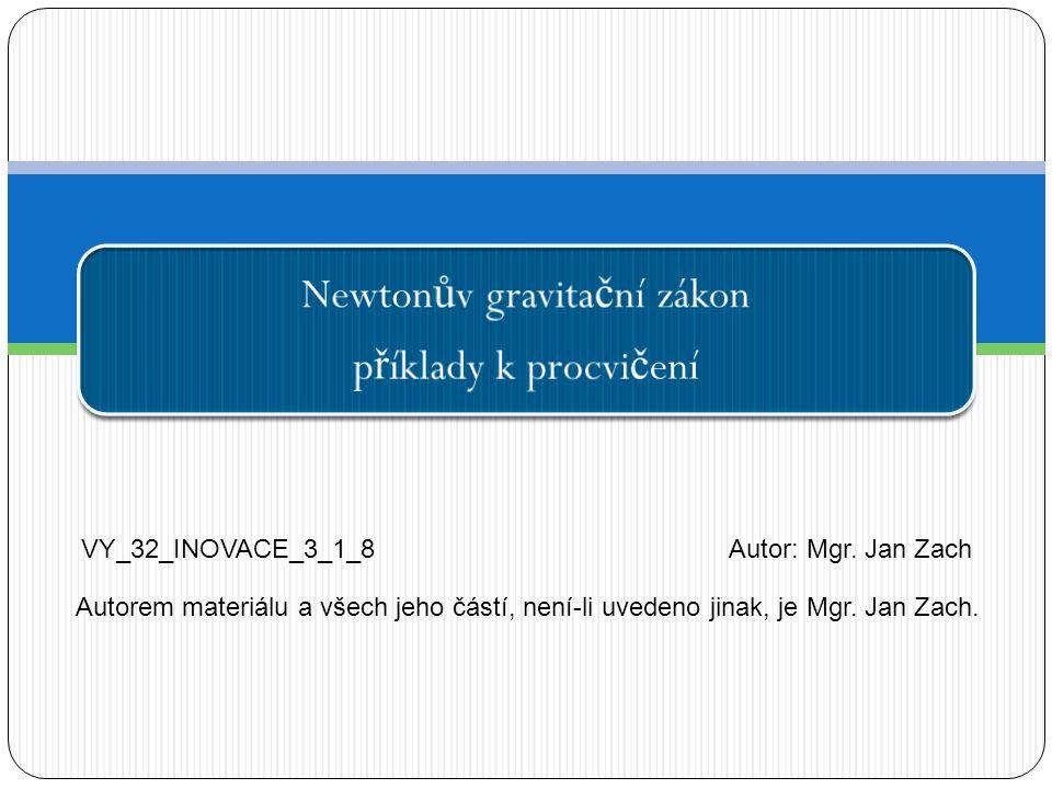 Newton ů v gravita č ní zákon p ř íklady k procvi č ení VY_32_INOVACE_3_1_8Autor: Mgr. Jan Zach Autorem materiálu a všech jeho částí, není-li uvedeno