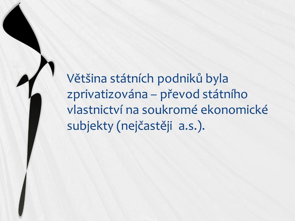 Většina státních podniků byla zprivatizována – převod státního vlastnictví na soukromé ekonomické subjekty (nejčastěji a.s.).