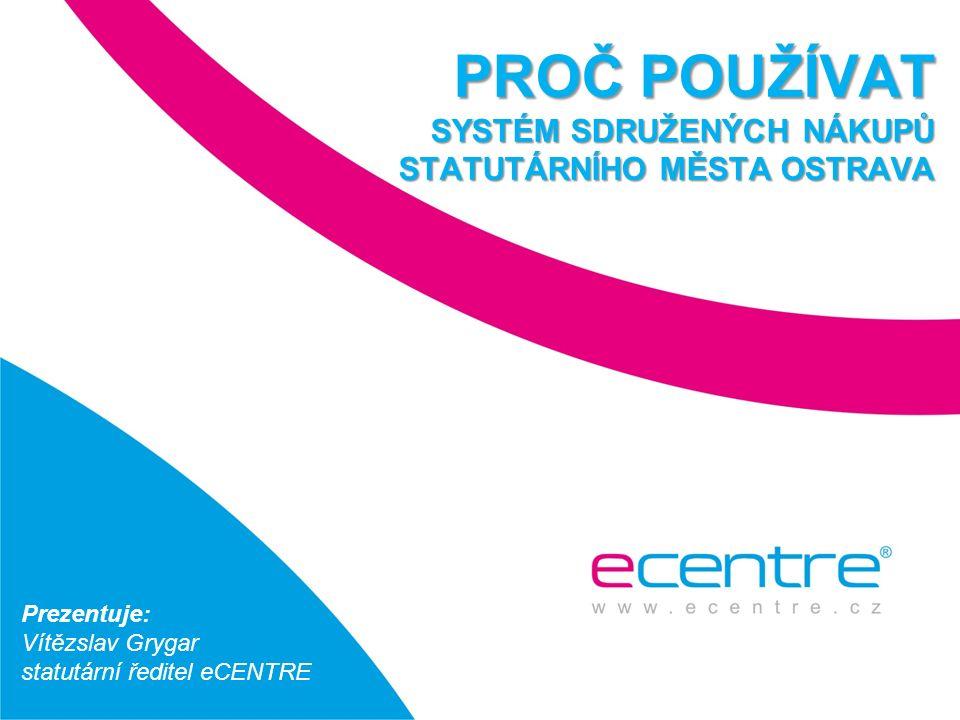 PROČ POUŽÍVAT SYSTÉM SDRUŽENÝCH NÁKUPŮ STATUTÁRNÍHO MĚSTA OSTRAVA Prezentuje: Vítězslav Grygar statutární ředitel eCENTRE