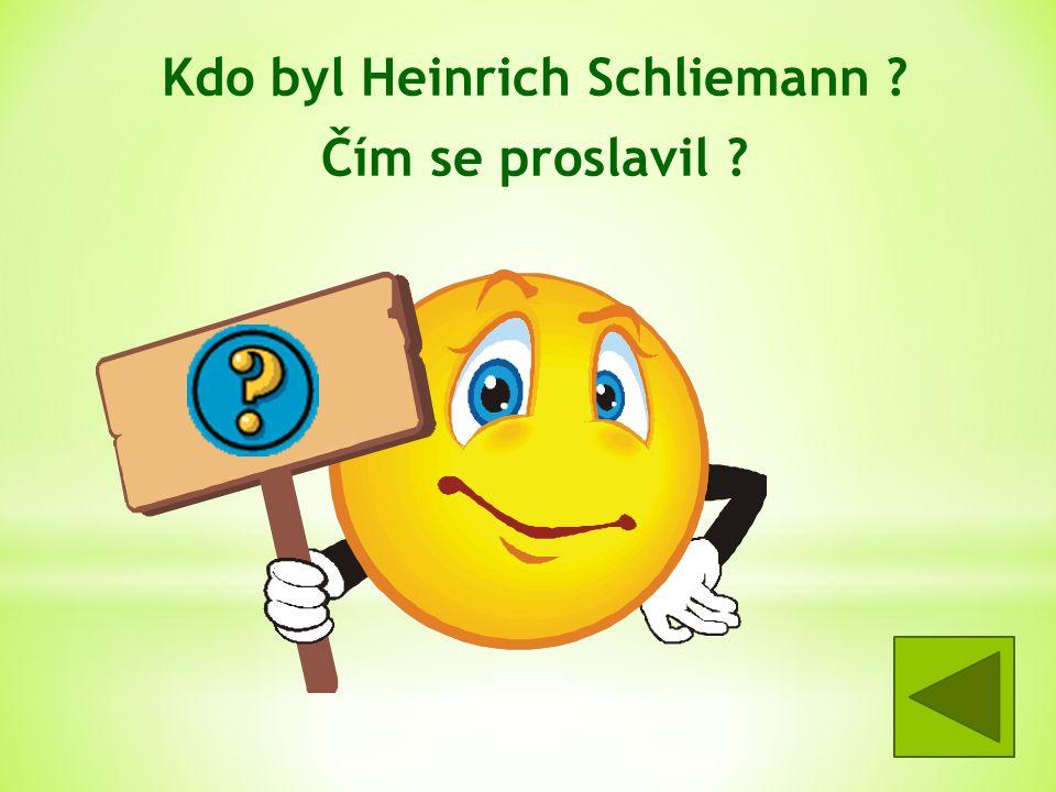Kdo byl Heinrich Schliemann ? Čím se proslavil ? -archeolog -objevil Tróju a Mykény