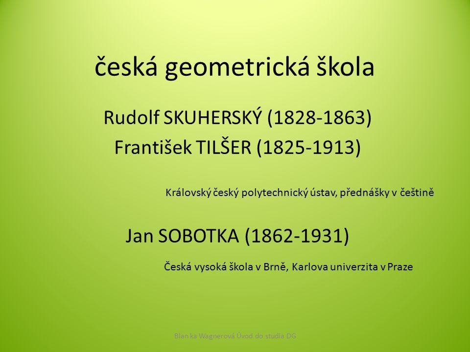 česká geometrická škola Rudolf SKUHERSKÝ (1828-1863) František TILŠER (1825-1913) Blan ka Wagnerová Úvod do studia DG Královský český polytechnický ús