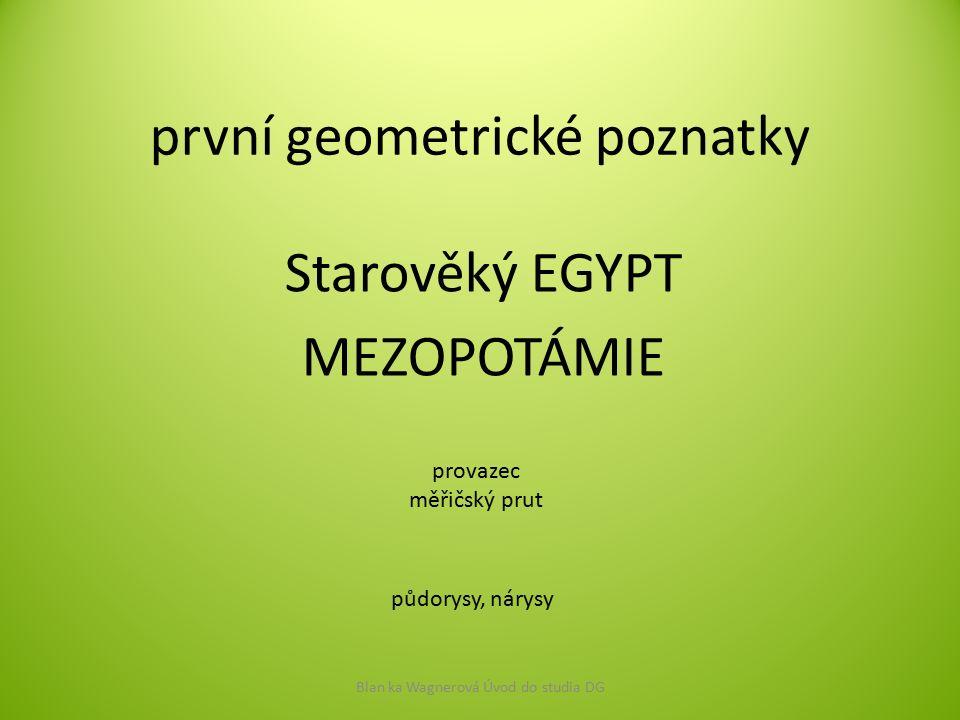 první geometrické poznatky Starověký EGYPT MEZOPOTÁMIE Blan ka Wagnerová Úvod do studia DG provazec měřičský prut půdorysy, nárysy