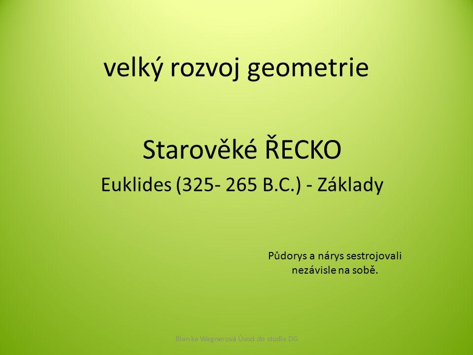 velký rozvoj geometrie Starověké ŘECKO Euklides (325- 265 B.C.) - Základy Blan ka Wagnerová Úvod do studia DG Půdorys a nárys sestrojovali nezávisle n