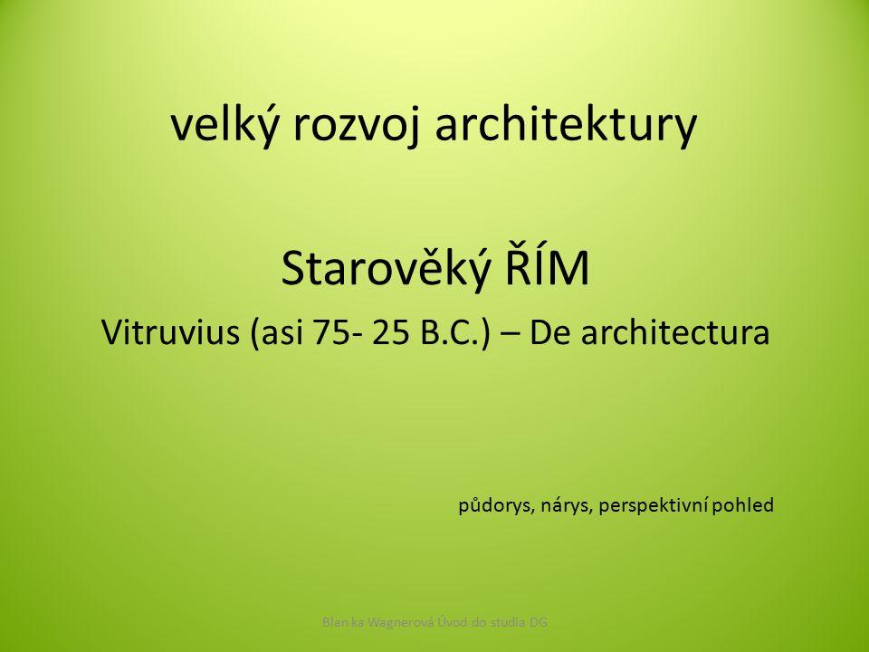velký rozvoj architektury Starověký ŘÍM Vitruvius (asi 75- 25 B.C.) – De architectura Blan ka Wagnerová Úvod do studia DG půdorys, nárys, perspektivní