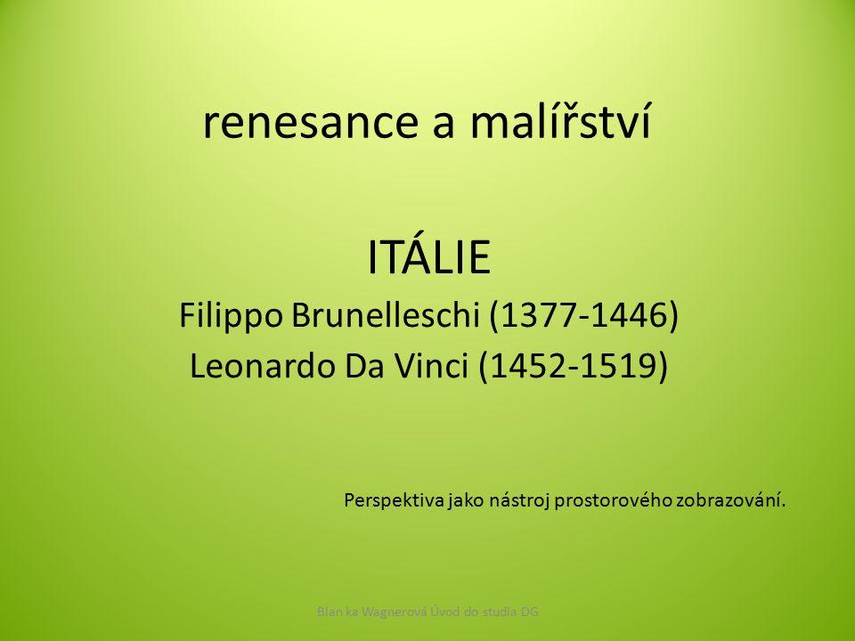renesance a malířství ITÁLIE Filippo Brunelleschi (1377-1446) Leonardo Da Vinci (1452-1519) Blan ka Wagnerová Úvod do studia DG Perspektiva jako nástr