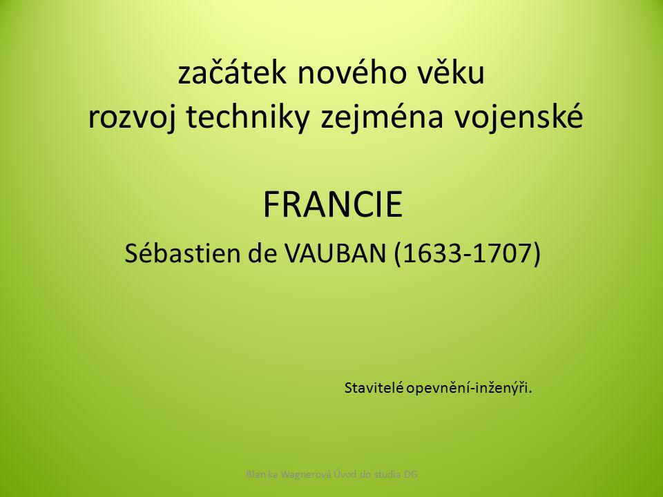 začátek nového věku rozvoj techniky zejména vojenské FRANCIE Sébastien de VAUBAN (1633-1707) Blan ka Wagnerová Úvod do studia DG Stavitelé opevnění-in