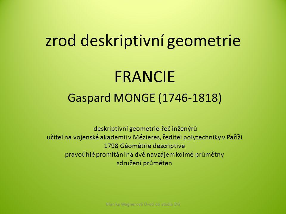 zrod deskriptivní geometrie FRANCIE Gaspard MONGE (1746-1818) Blan ka Wagnerová Úvod do studia DG deskriptivní geometrie-řeč inženýrů učitel na vojens