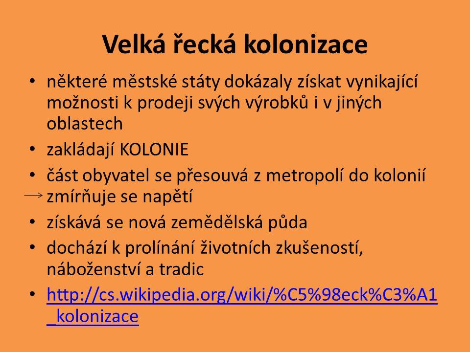 Velká řecká kolonizace některé městské státy dokázaly získat vynikající možnosti k prodeji svých výrobků i v jiných oblastech zakládají KOLONIE část obyvatel se přesouvá z metropolí do kolonií zmírňuje se napětí získává se nová zemědělská půda dochází k prolínání životních zkušeností, náboženství a tradic http://cs.wikipedia.org/wiki/%C5%98eck%C3%A1 _kolonizace http://cs.wikipedia.org/wiki/%C5%98eck%C3%A1 _kolonizace