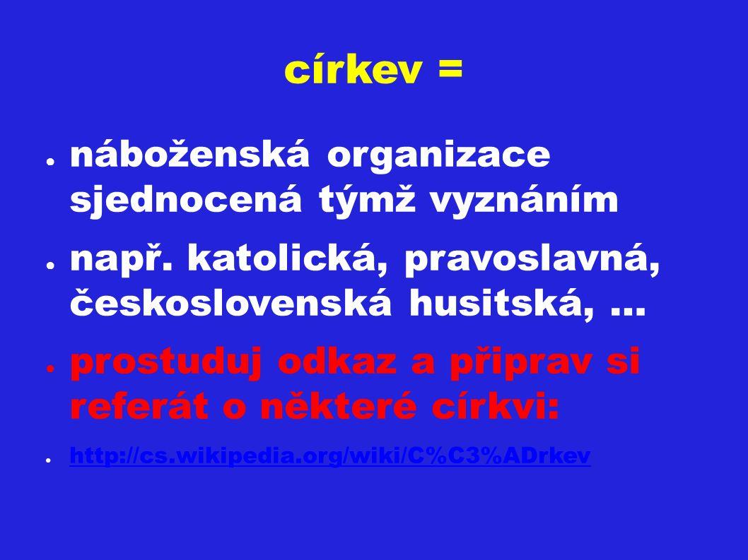 církev = ● náboženská organizace sjednocená týmž vyznáním ● např. katolická, pravoslavná, československá husitská, … ● prostuduj odkaz a připrav si re