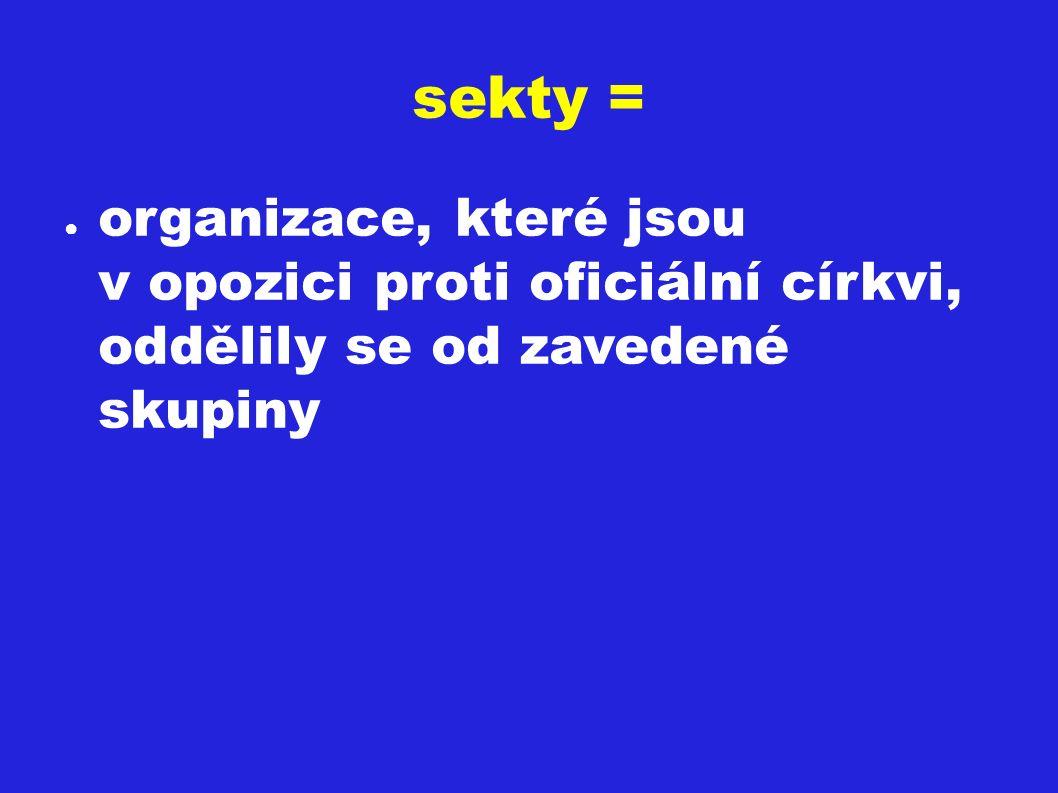 sekty = ● organizace, které jsou v opozici proti oficiální církvi, oddělily se od zavedené skupiny