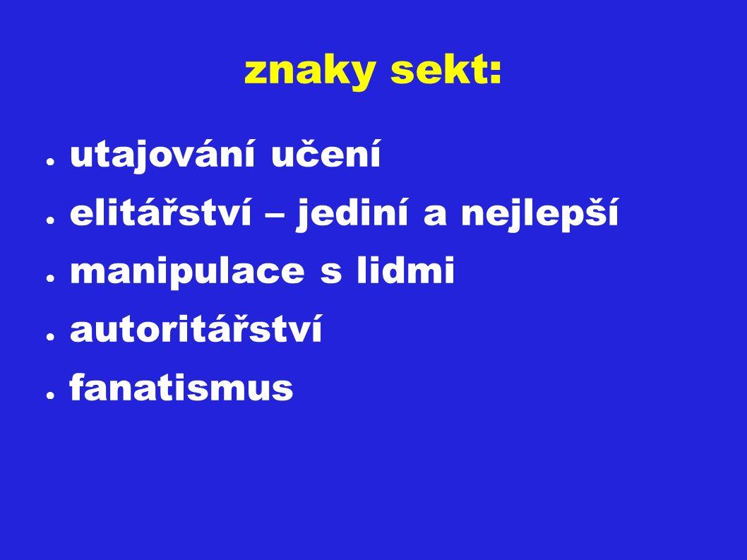 znaky sekt: ● utajování učení ● elitářství – jediní a nejlepší ● manipulace s lidmi ● autoritářství ● fanatismus