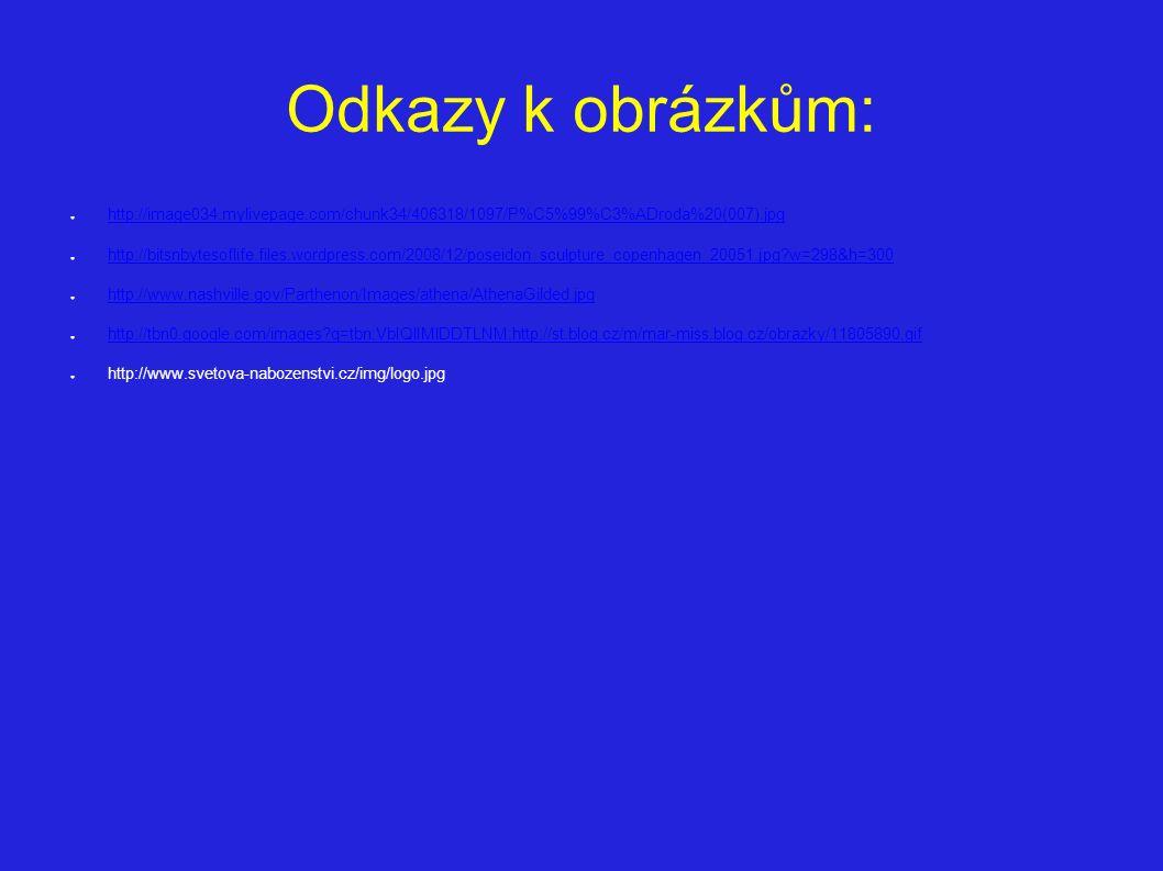 Odkazy k obrázkům: ● http://image034.mylivepage.com/chunk34/406318/1097/P%C5%99%C3%ADroda%20(007).jpg http://image034.mylivepage.com/chunk34/406318/1097/P%C5%99%C3%ADroda%20(007).jpg ● http://bitsnbytesoflife.files.wordpress.com/2008/12/poseidon_sculpture_copenhagen_20051.jpg w=298&h=300 http://bitsnbytesoflife.files.wordpress.com/2008/12/poseidon_sculpture_copenhagen_20051.jpg w=298&h=300 ● http://www.nashville.gov/Parthenon/Images/athena/AthenaGilded.jpg http://www.nashville.gov/Parthenon/Images/athena/AthenaGilded.jpg ● http://tbn0.google.com/images q=tbn:VbIQlIMlDDTLNM:http://st.blog.cz/m/mar-miss.blog.cz/obrazky/11805890.gif http://tbn0.google.com/images q=tbn:VbIQlIMlDDTLNM:http://st.blog.cz/m/mar-miss.blog.cz/obrazky/11805890.gif ● http://www.svetova-nabozenstvi.cz/img/logo.jpg