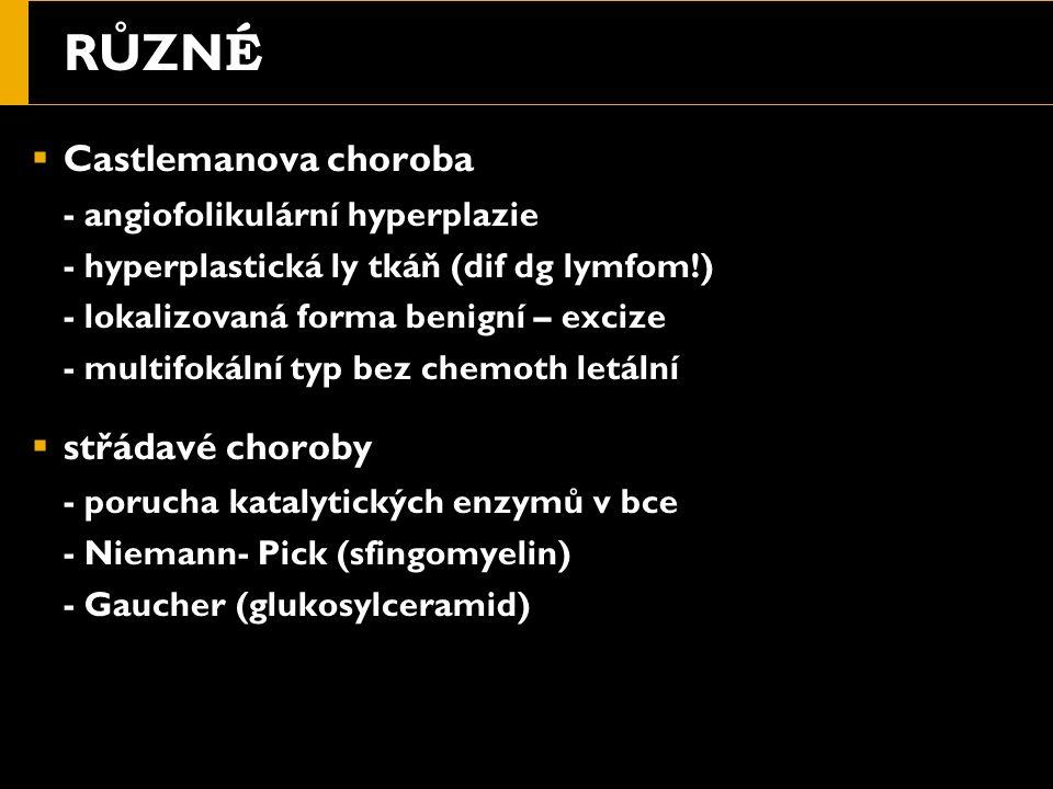 RŮZN É  Castlemanova choroba - angiofolikulární hyperplazie - hyperplastická ly tkáň (dif dg lymfom!) - lokalizovaná forma benigní – excize - multifokální typ bez chemoth letální  střádavé choroby - porucha katalytických enzymů v bce - Niemann- Pick (sfingomyelin) - Gaucher (glukosylceramid)