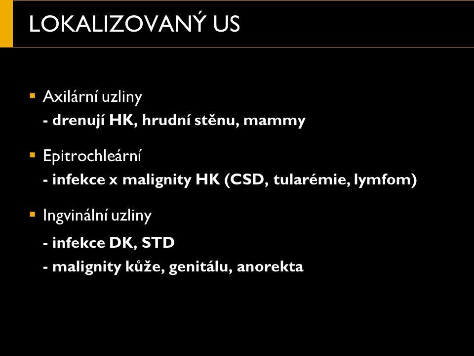 LOKALIZOVANÝ US  Axilární uzliny - drenují HK, hrudní stěnu, mammy  Epitrochleární - infekce x malignity HK (CSD, tularémie, lymfom)  Ingvinální uzliny - infekce DK, STD - malignity kůže, genitálu, anorekta
