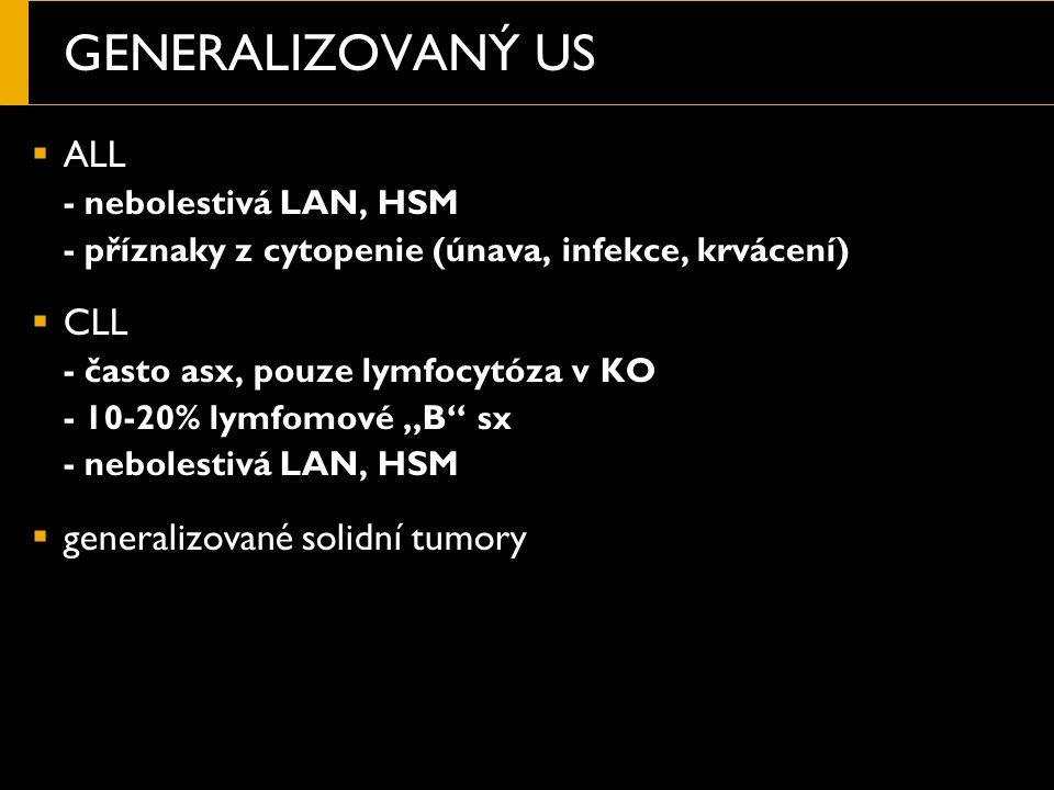 """GENERALIZOVANÝ US  ALL - nebolestivá LAN, HSM - příznaky z cytopenie (únava, infekce, krvácení)  CLL - často asx, pouze lymfocytóza v KO - 10-20% lymfomové """"B sx - nebolestivá LAN, HSM  generalizované solidní tumory"""