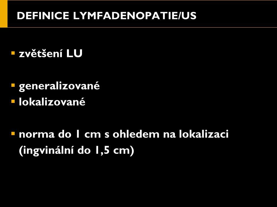 DEFINICE LYMFADENOPATIE/US  zvětšení LU  generalizované  lokalizované  norma do 1 cm s ohledem na lokalizaci (ingvinální do 1,5 cm)