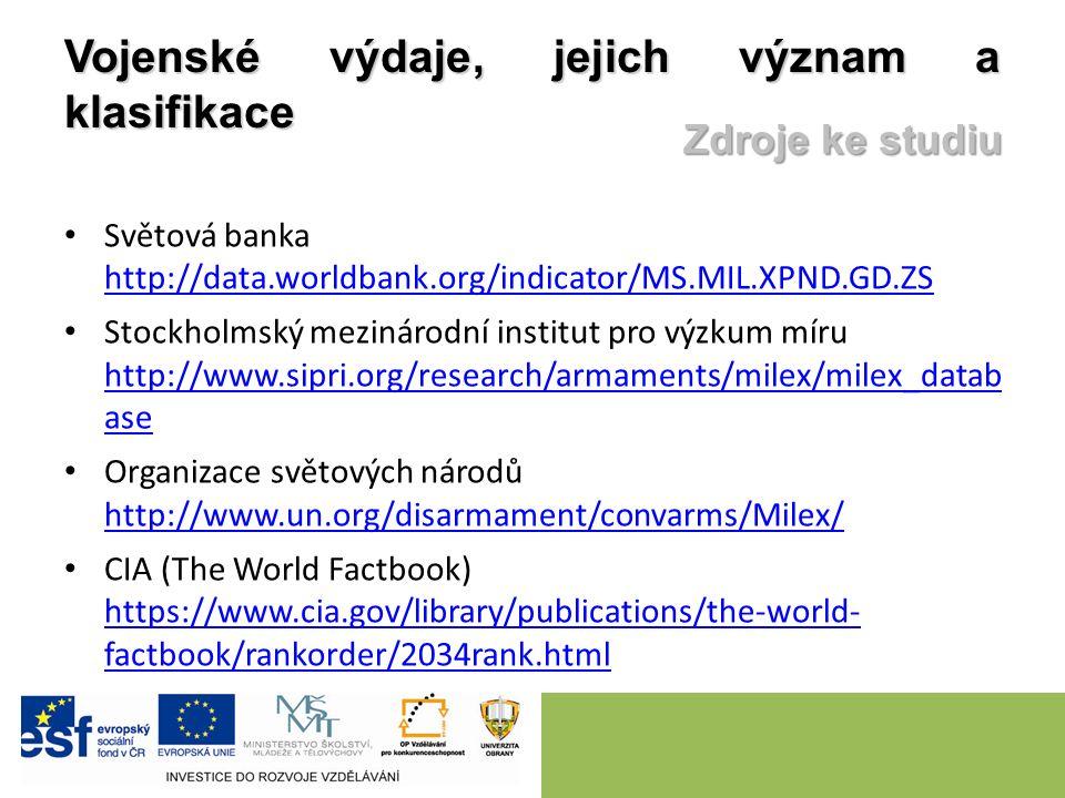 Vojenské výdaje, jejich význam a klasifikace Světová banka http://data.worldbank.org/indicator/MS.MIL.XPND.GD.ZS http://data.worldbank.org/indicator/MS.MIL.XPND.GD.ZS Stockholmský mezinárodní institut pro výzkum míru http://www.sipri.org/research/armaments/milex/milex_datab ase http://www.sipri.org/research/armaments/milex/milex_datab ase Organizace světových národů http://www.un.org/disarmament/convarms/Milex/ http://www.un.org/disarmament/convarms/Milex/ CIA (The World Factbook) https://www.cia.gov/library/publications/the-world- factbook/rankorder/2034rank.html https://www.cia.gov/library/publications/the-world- factbook/rankorder/2034rank.html Zdroje ke studiu