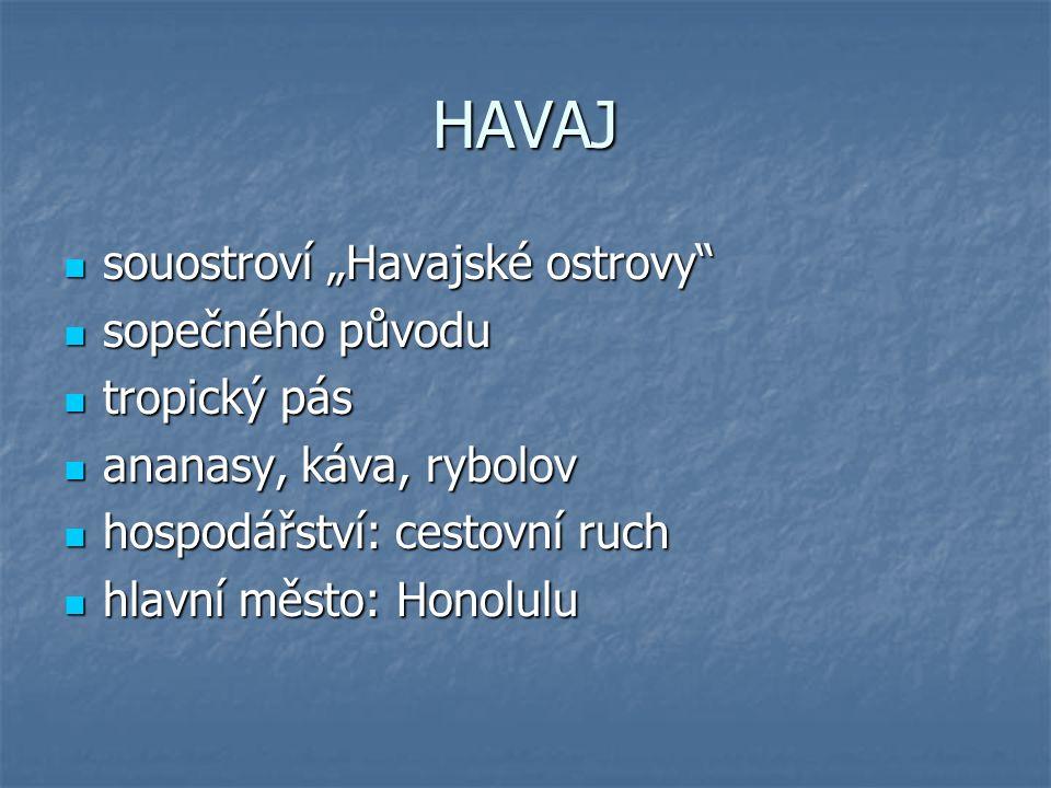 """HAVAJ souostroví """"Havajské ostrovy souostroví """"Havajské ostrovy sopečného původu sopečného původu tropický pás tropický pás ananasy, káva, rybolov ananasy, káva, rybolov hospodářství: cestovní ruch hospodářství: cestovní ruch hlavní město: Honolulu hlavní město: Honolulu"""