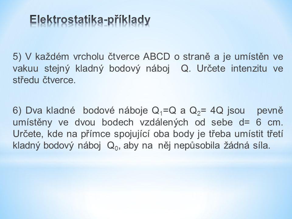 5) V každém vrcholu čtverce ABCD o straně a je umístěn ve vakuu stejný kladný bodový náboj Q.