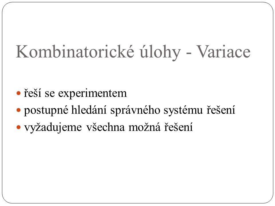 Kombinatorické úlohy - Variace řeší se experimentem postupné hledání správného systému řešení vyžadujeme všechna možná řešení