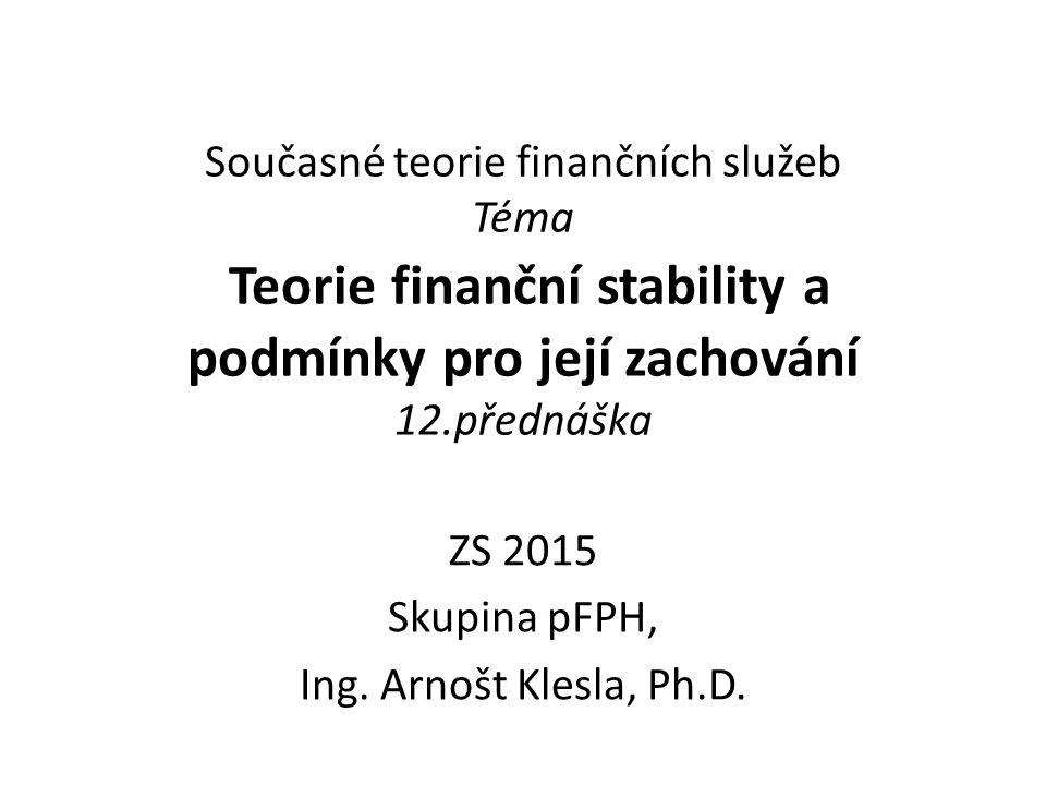 Současné teorie finančních služeb Téma Teorie finanční stability a podmínky pro její zachování 12.přednáška ZS 2015 Skupina pFPH, Ing. Arnošt Klesla,