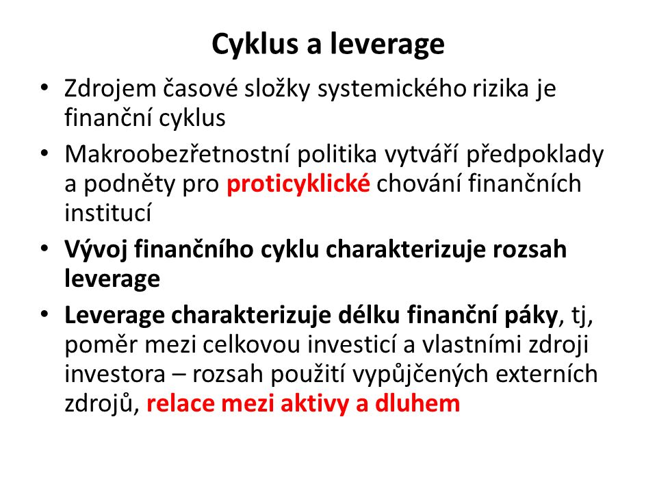 Cyklus a leverage Zdrojem časové složky systemického rizika je finanční cyklus Makroobezřetnostní politika vytváří předpoklady a podněty pro proticyklické chování finančních institucí Vývoj finančního cyklu charakterizuje rozsah leverage Leverage charakterizuje délku finanční páky, tj, poměr mezi celkovou investicí a vlastními zdroji investora – rozsah použití vypůjčených externích zdrojů, relace mezi aktivy a dluhem