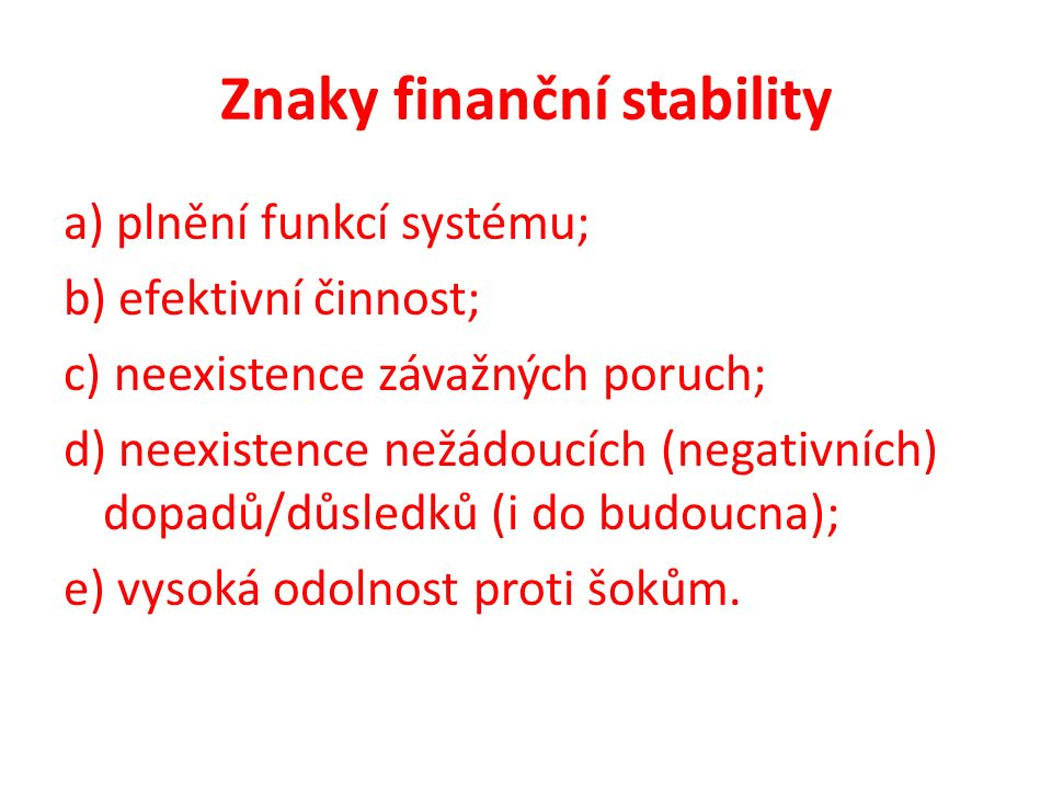 Znaky finanční stability a) plnění funkcí systému; b) efektivní činnost; c) neexistence závažných poruch; d) neexistence nežádoucích (negativních) dopadů/důsledků (i do budoucna); e) vysoká odolnost proti šokům.