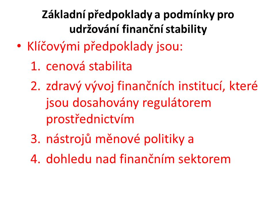 Základní předpoklady a podmínky pro udržování finanční stability Klíčovými předpoklady jsou: 1.cenová stabilita 2.zdravý vývoj finančních institucí, které jsou dosahovány regulátorem prostřednictvím 3.nástrojů měnové politiky a 4.dohledu nad finančním sektorem