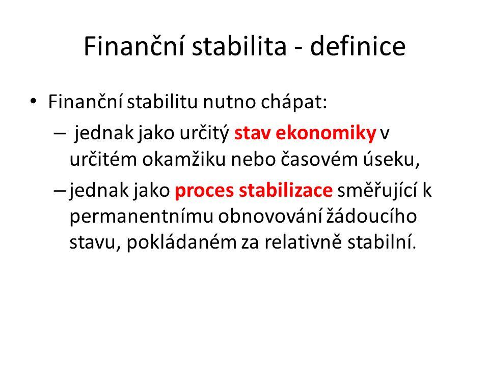 Finanční stabilita - definice Finanční stabilitu nutno chápat: – jednak jako určitý stav ekonomiky v určitém okamžiku nebo časovém úseku, – jednak jako proces stabilizace směřující k permanentnímu obnovování žádoucího stavu, pokládaném za relativně stabilní.