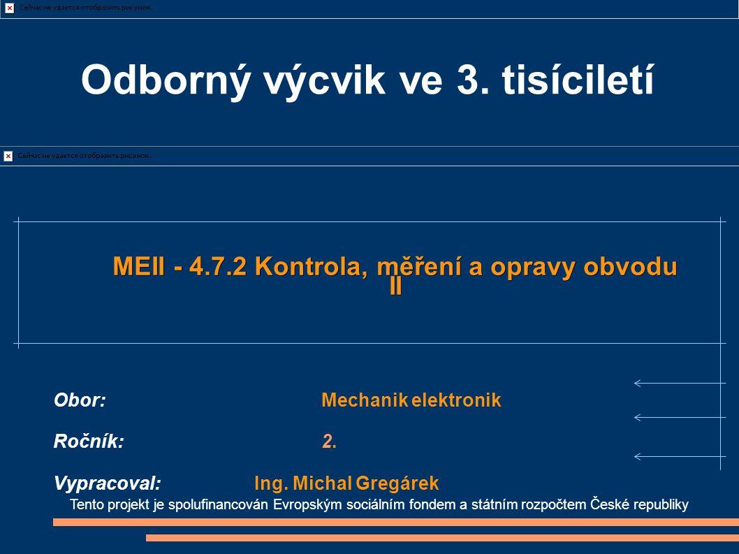 Tento projekt je spolufinancován Evropským sociálním fondem a státním rozpočtem České republiky MEII - 4.7.2 Kontrola, měření a opravy obvodu II Obor:Mechanik elektronik Ročník:2.