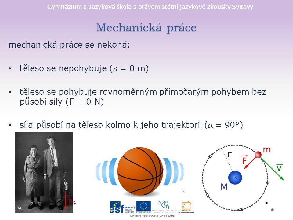 Gymnázium a Jazyková škola s právem státní jazykové zkoušky Svitavy Mechanická práce mechanická práce se nekoná: těleso se nepohybuje (s = 0 m) těleso se pohybuje rovnoměrným přímočarým pohybem bez působí síly (F = 0 N) síla působí na těleso kolmo k jeho trajektorii ( α = 90°) FGFG [2][2] [3][3] [4][4]