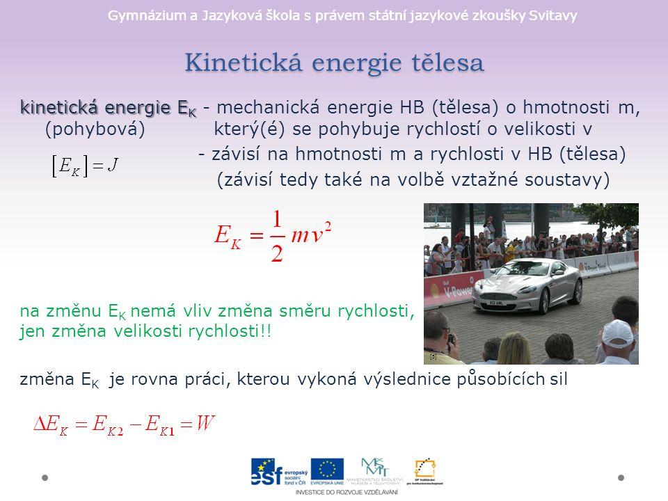 Gymnázium a Jazyková škola s právem státní jazykové zkoušky Svitavy Kinetická energie tělesa kinetická energie E K kinetická energie E K - mechanická energie HB (tělesa) o hmotnosti m, (pohybová) který(é) se pohybuje rychlostí o velikosti v - závisí na hmotnosti m a rychlosti v HB (tělesa) (závisí tedy také na volbě vztažné soustavy) na změnu E K nemá vliv změna směru rychlosti, jen změna velikosti rychlosti!.
