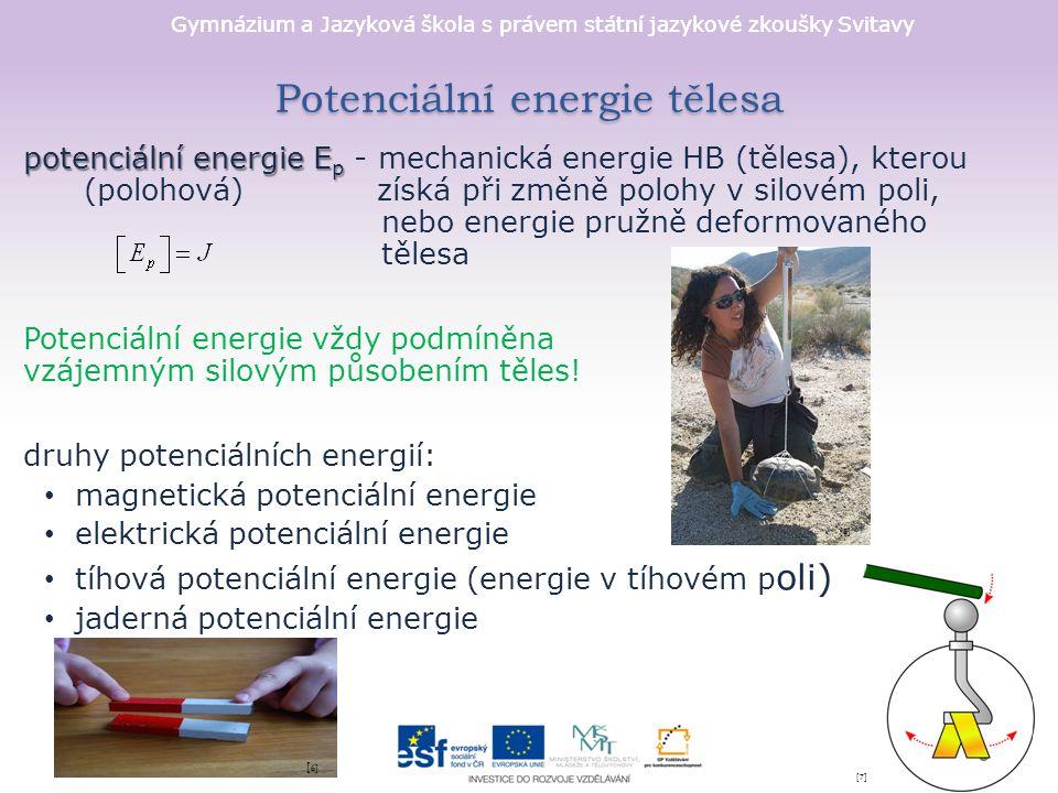 Gymnázium a Jazyková škola s právem státní jazykové zkoušky Svitavy Potenciální energie v tíhovém poli tíhová potenciální energie tíhová potenciální energie - energie HB (tělesa) o hmotnosti m, kterou získá při změně polohy v homogenním tíhovém poli Země - určujeme vzhledem k nulové hladině tíhové energie (většinou je spojena zemským povrchem) [9][9] [10] [11]