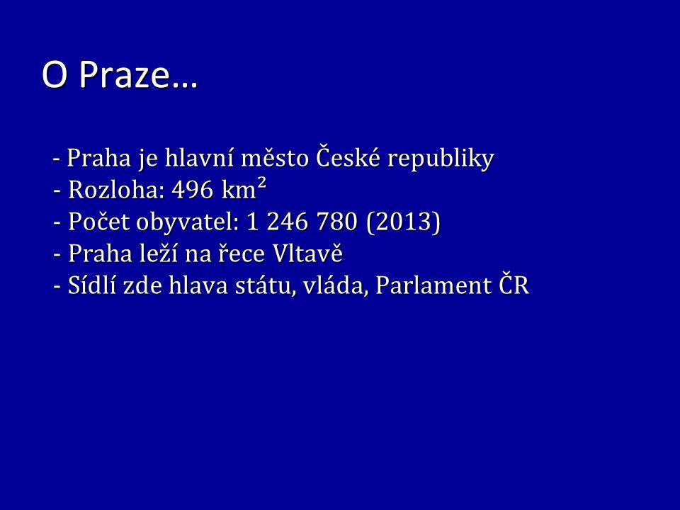 O Praze… - Praha je hlavní město České republiky - Praha je hlavní město České republiky - Rozloha: 496 km² - Rozloha: 496 km² - Počet obyvatel: 1 246 780 (2013) - Počet obyvatel: 1 246 780 (2013) - Praha leží na řece Vltavě - Praha leží na řece Vltavě - Sídlí zde hlava státu, vláda, Parlament ČR - Sídlí zde hlava státu, vláda, Parlament ČR