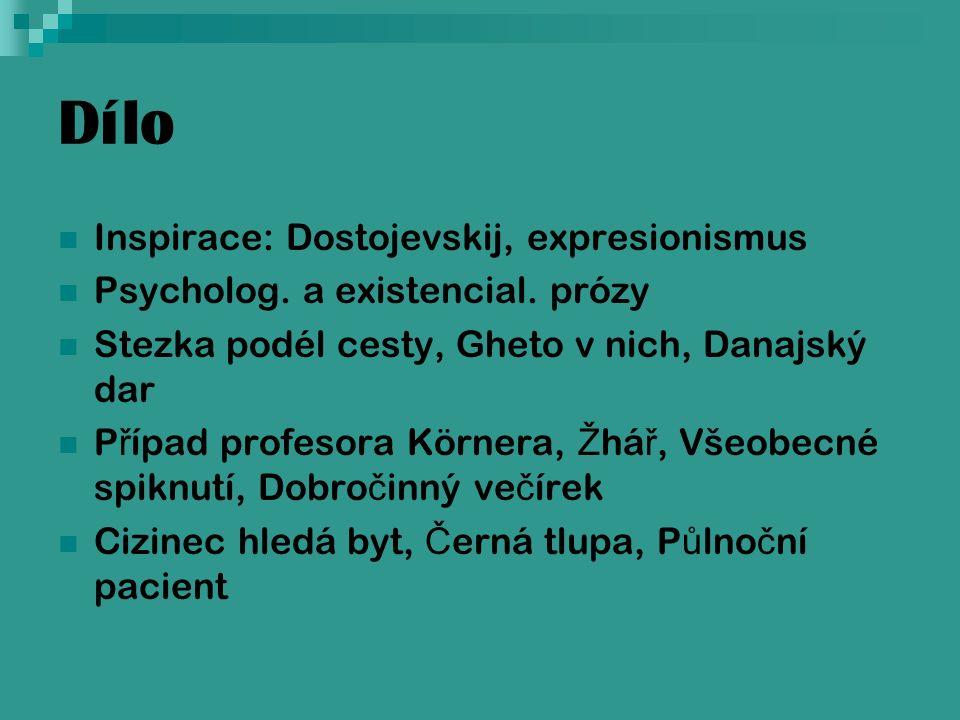 Dílo Inspirace: Dostojevskij, expresionismus Psycholog. a existencial. prózy Stezka podél cesty, Gheto v nich, Danajský dar P ř ípad profesora Körnera