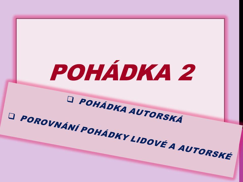 POHÁDKA 2  POHÁDKA AUTORSKÁ  POROVNÁNÍ POHÁDKY LIDOVÉ A AUTORSKÉ