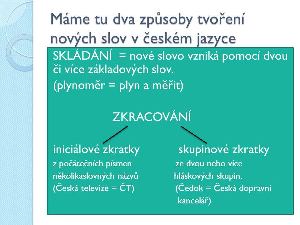 Máme tu dva způsoby tvoření nových slov v českém jazyce SKLÁDÁNÍ = nové slovo vzniká pomocí dvou či více základových slov. (plynoměr = plyn a měřit) Z