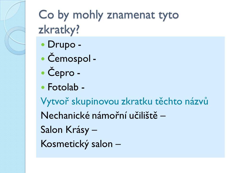 Co by mohly znamenat tyto zkratky? Drupo - Čemospol - Čepro - Fotolab - Vytvoř skupinovou zkratku těchto názvů Nechanické námořní učiliště – Salon Krá
